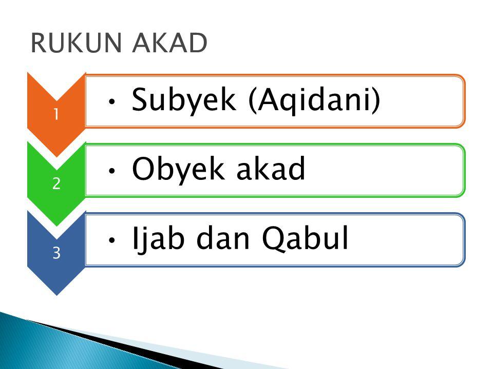 RUKUN AKAD 1 Subyek (Aqidani) 2 Obyek akad 3 Ijab dan Qabul