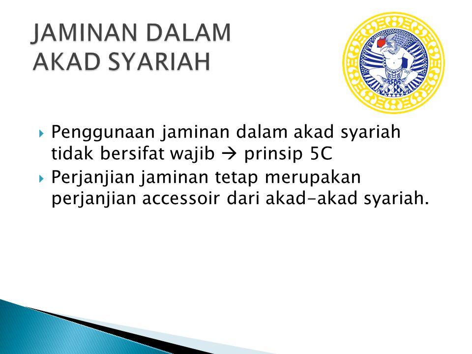  Penggunaan jaminan dalam akad syariah tidak bersifat wajib  prinsip 5C  Perjanjian jaminan tetap merupakan perjanjian accessoir dari akad-akad syariah.