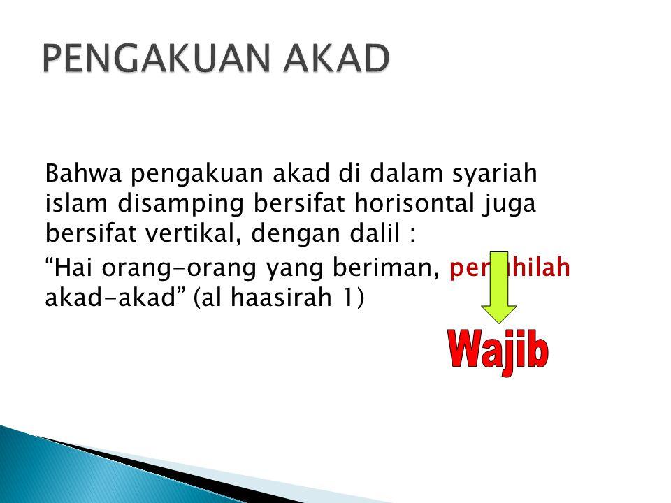 Bahwa pengakuan akad di dalam syariah islam disamping bersifat horisontal juga bersifat vertikal, dengan dalil : Hai orang-orang yang beriman, penuhilah akad-akad (al haasirah 1)