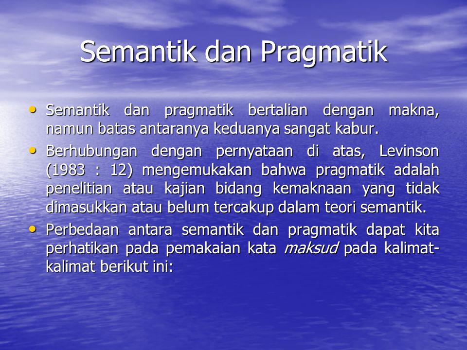 Semantik dan Pragmatik Semantik dan pragmatik bertalian dengan makna, namun batas antaranya keduanya sangat kabur.