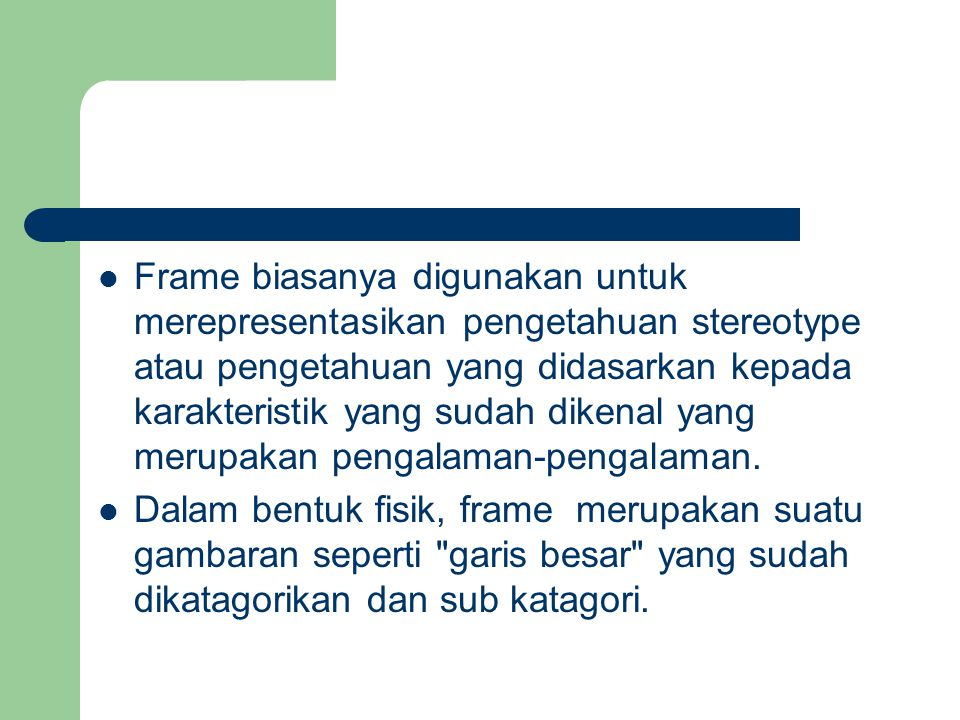 Frame biasanya digunakan untuk merepresentasikan pengetahuan stereotype atau pengetahuan yang didasarkan kepada karakteristik yang sudah dikenal yang