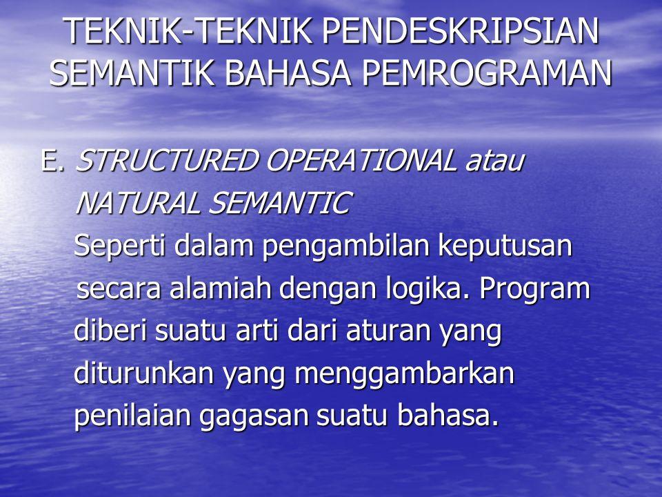 TEKNIK-TEKNIK PENDESKRIPSIAN SEMANTIK BAHASA PEMROGRAMAN E. STRUCTURED OPERATIONAL atau NATURAL SEMANTIC NATURAL SEMANTIC Seperti dalam pengambilan ke