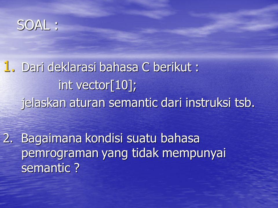 SOAL : 1. Dari deklarasi bahasa C berikut : int vector[10]; jelaskan aturan semantic dari instruksi tsb. 2. Bagaimana kondisi suatu bahasa pemrograman