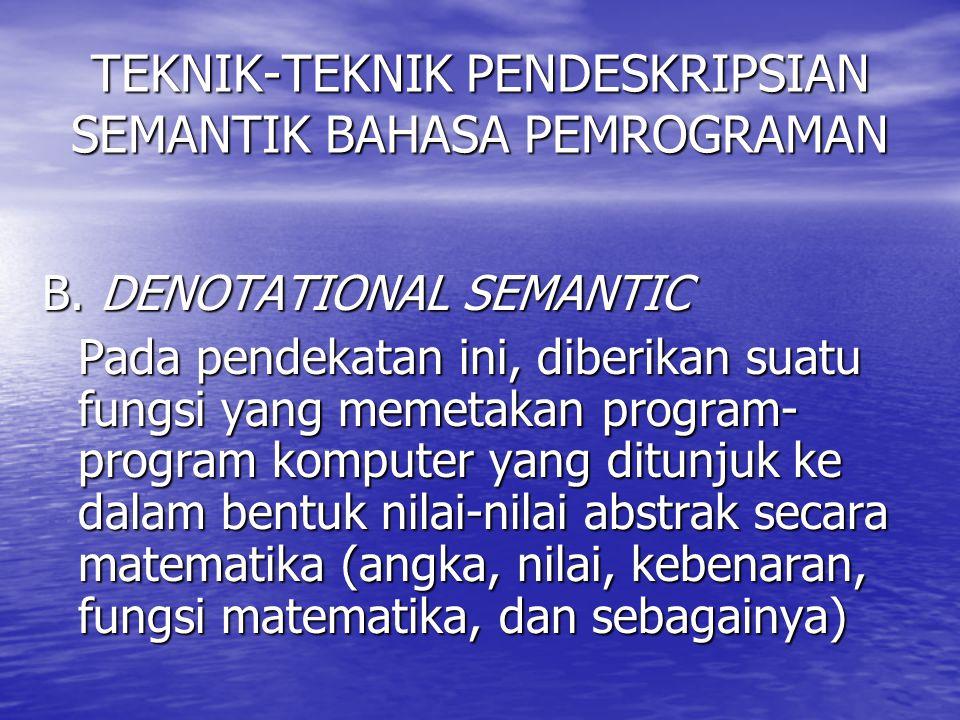 TEKNIK-TEKNIK PENDESKRIPSIAN SEMANTIK BAHASA PEMROGRAMAN B. DENOTATIONAL SEMANTIC Pada pendekatan ini, diberikan suatu fungsi yang memetakan program-
