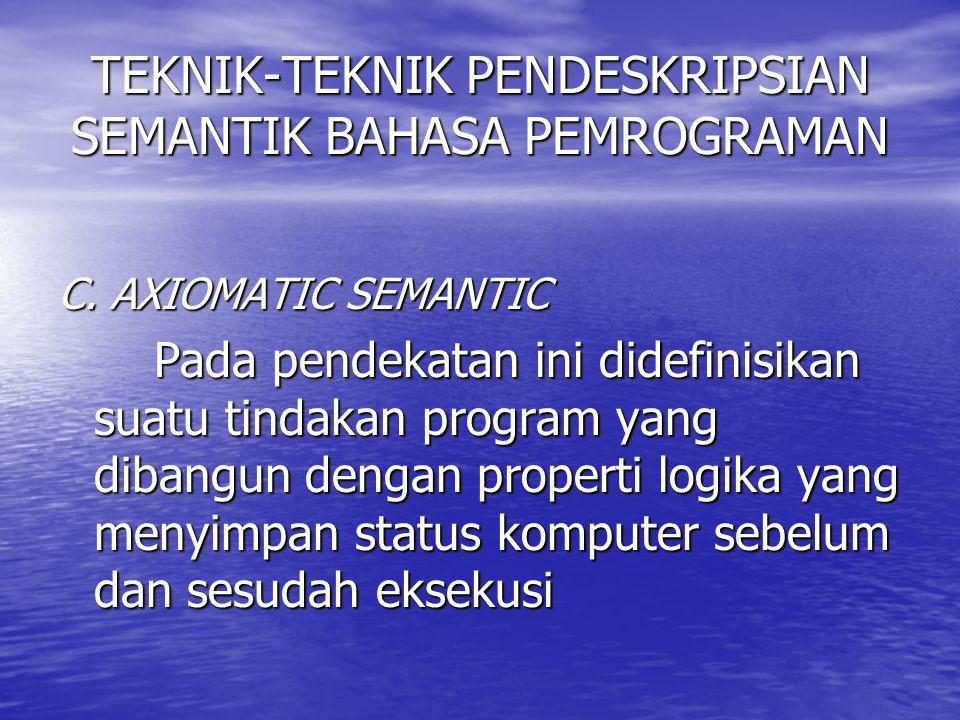 TEKNIK-TEKNIK PENDESKRIPSIAN SEMANTIK BAHASA PEMROGRAMAN C. AXIOMATIC SEMANTIC Pada pendekatan ini didefinisikan suatu tindakan program yang dibangun