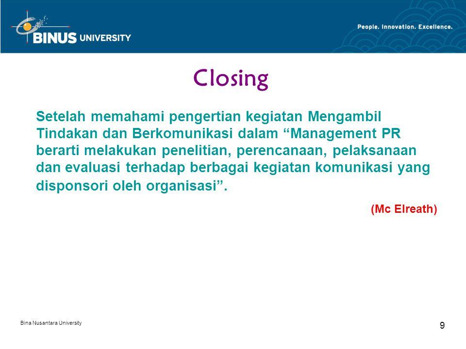 Bina Nusantara University 9 Closing Setelah memahami pengertian kegiatan Mengambil Tindakan dan Berkomunikasi dalam Management PR berarti melakukan penelitian, perencanaan, pelaksanaan dan evaluasi terhadap berbagai kegiatan komunikasi yang disponsori oleh organisasi .