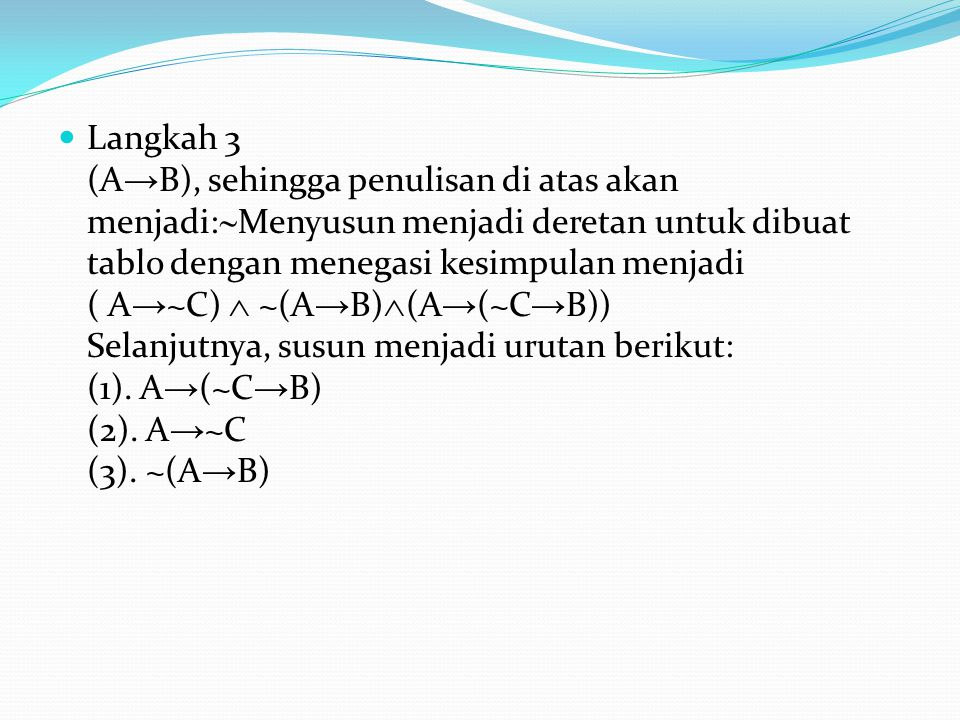 Langkah 3 (A → B), sehingga penulisan di atas akan menjadi:  Menyusun menjadi deretan untuk dibuat tablo dengan menegasi kesimpulan menjadi ( A → ~C)