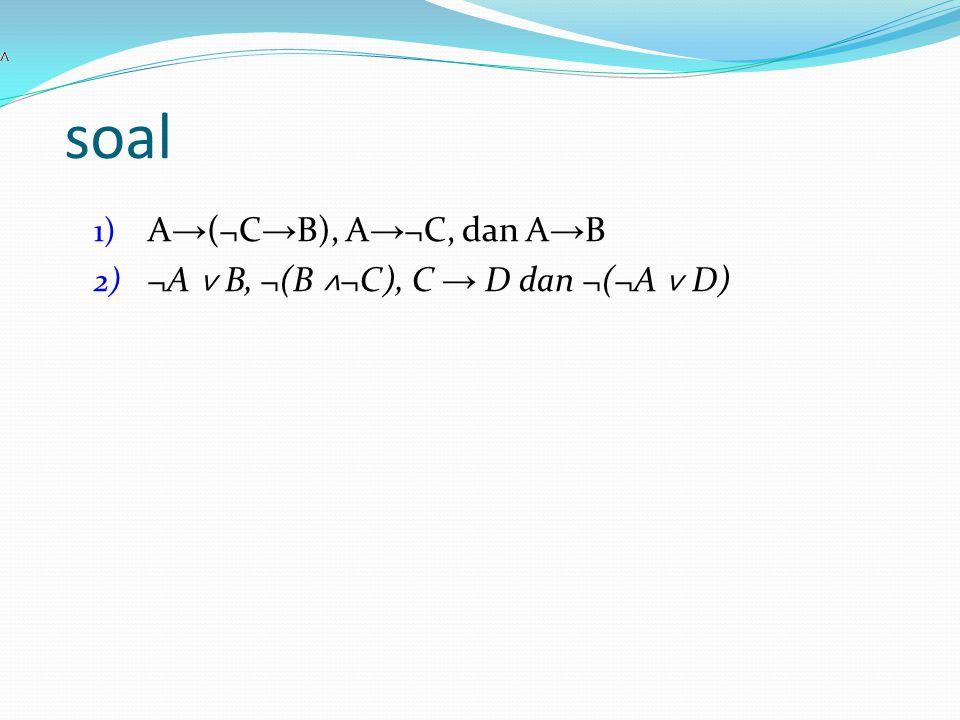 soal 1) A → (¬C → B), A → ¬C, dan A → B 2) ¬A ˅ B, ¬(B ˄ ¬C), C → D dan ¬(¬A ˅ D)