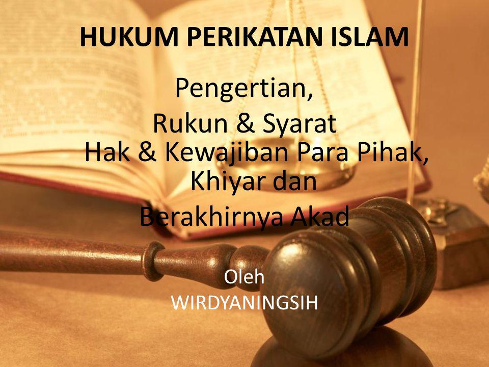 HUKUM PERIKATAN ISLAM Pengertian, Rukun & Syarat Hak & Kewajiban Para Pihak, Khiyar dan Berakhirnya Akad Oleh WIRDYANINGSIH