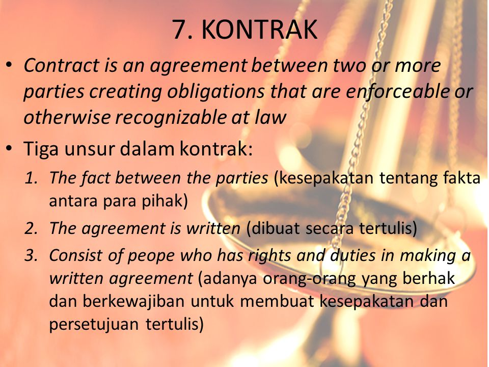 7. KONTRAK Contract is an agreement between two or more parties creating obligations that are enforceable or otherwise recognizable at law Tiga unsur