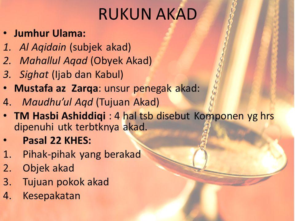 RUKUN AKAD Jumhur Ulama: 1.Al Aqidain (subjek akad) 2.Mahallul Aqad (Obyek Akad) 3.Sighat (Ijab dan Kabul) Mustafa az Zarqa: unsur penegak akad: 4. Ma