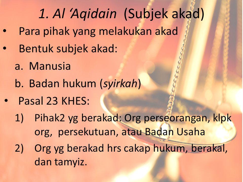 1. Al 'Aqidain (Subjek akad) Para pihak yang melakukan akad Bentuk subjek akad: a.Manusia b.Badan hukum (syirkah) Pasal 23 KHES: 1)Pihak2 yg berakad: