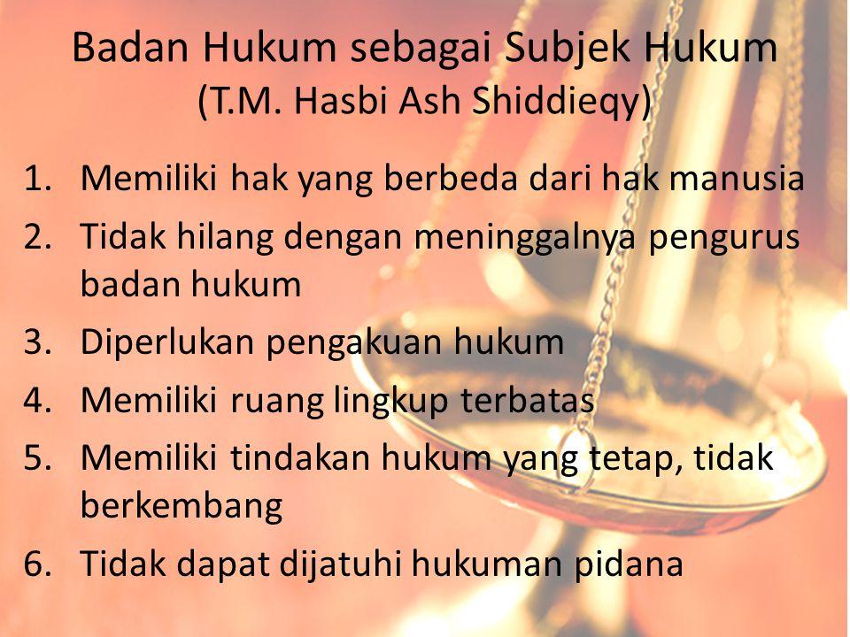 Badan Hukum sebagai Subjek Hukum (T.M. Hasbi Ash Shiddieqy) 1.Memiliki hak yang berbeda dari hak manusia 2.Tidak hilang dengan meninggalnya pengurus b