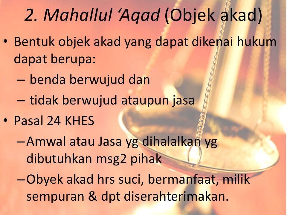 2. Mahallul 'Aqad (Objek akad) Bentuk objek akad yang dapat dikenai hukum dapat berupa: – benda berwujud dan – tidak berwujud ataupun jasa Pasal 24 KH