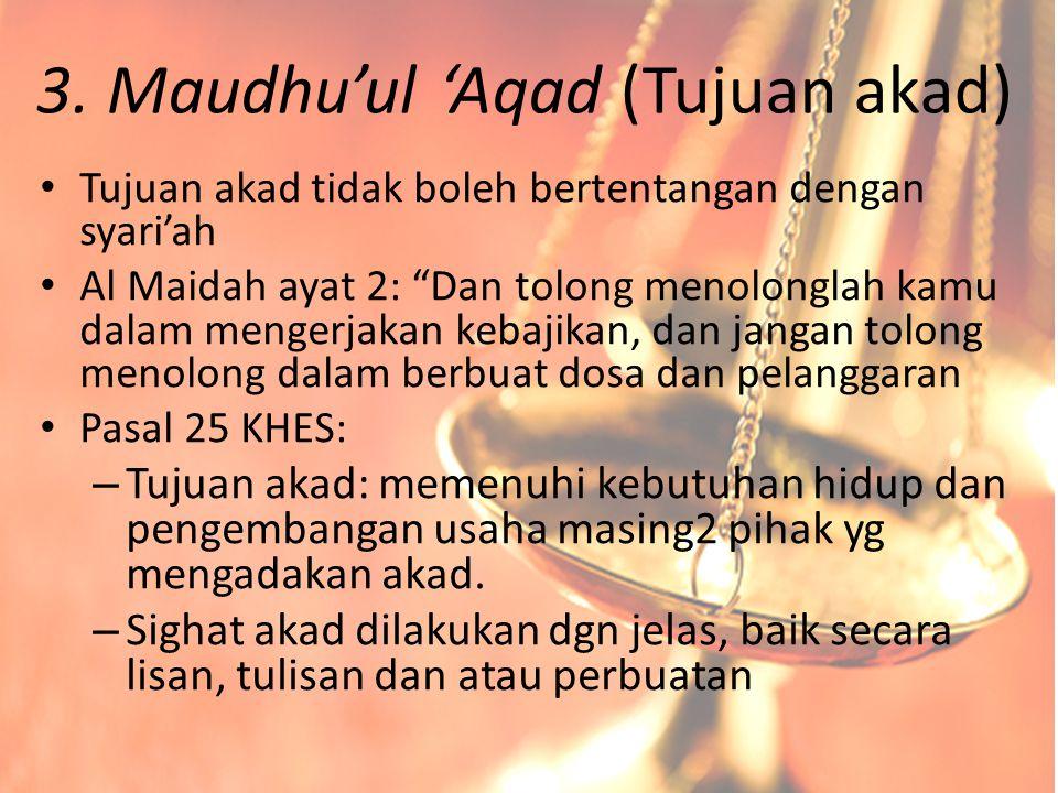 """3. Maudhu'ul 'Aqad (Tujuan akad) Tujuan akad tidak boleh bertentangan dengan syari'ah Al Maidah ayat 2: """"Dan tolong menolonglah kamu dalam mengerjakan"""