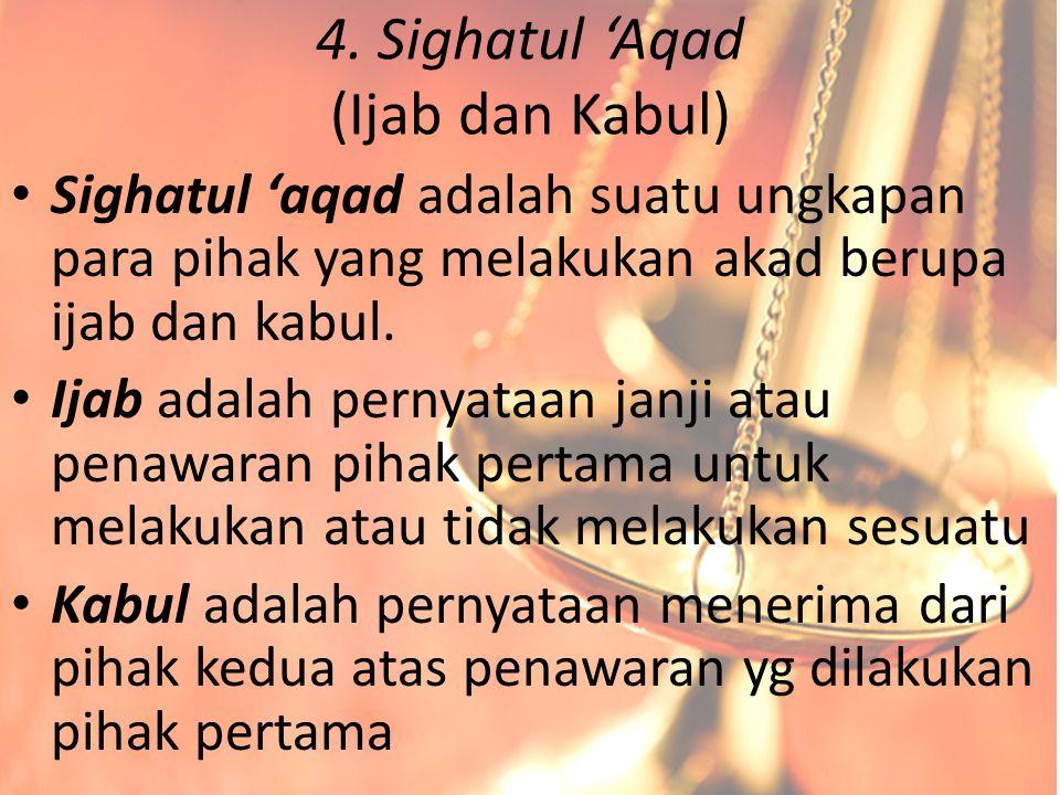 4. Sighatul 'Aqad (Ijab dan Kabul) Sighatul 'aqad adalah suatu ungkapan para pihak yang melakukan akad berupa ijab dan kabul. Ijab adalah pernyataan j