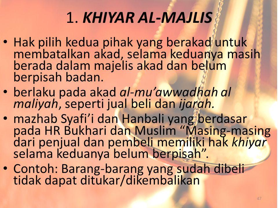 1. KHIYAR AL-MAJLIS Hak pilih kedua pihak yang berakad untuk membatalkan akad, selama keduanya masih berada dalam majelis akad dan belum berpisah bada