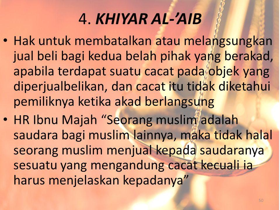 4. KHIYAR AL-'AIB Hak untuk membatalkan atau melangsungkan jual beli bagi kedua belah pihak yang berakad, apabila terdapat suatu cacat pada objek yang