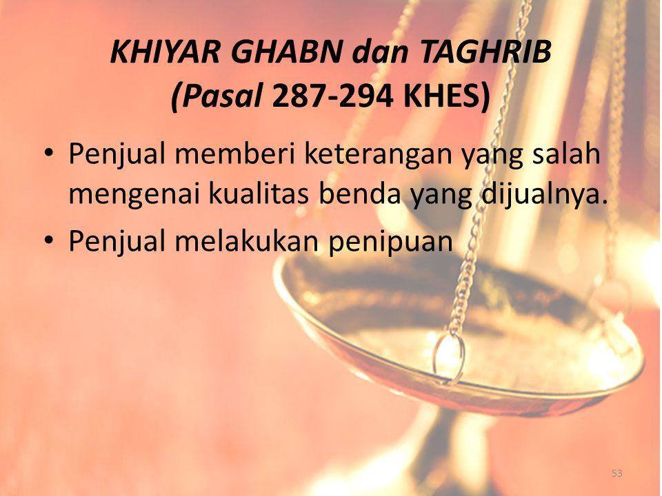 KHIYAR GHABN dan TAGHRIB (Pasal 287-294 KHES) Penjual memberi keterangan yang salah mengenai kualitas benda yang dijualnya. Penjual melakukan penipuan