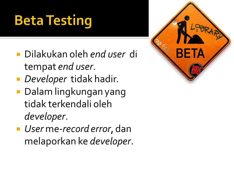  Dilakukan oleh end user di tempat end user.  Developer tidak hadir.  Dalam lingkungan yang tidak terkendali oleh developer.  User me-record error