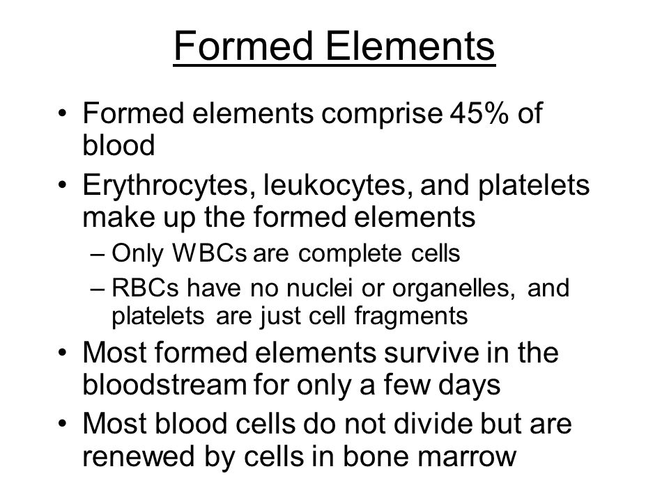 Formed Elements Formed elements comprise 45% of blood Erythrocytes, leukocytes, and platelets make up the formed elements –Only WBCs are complete cell