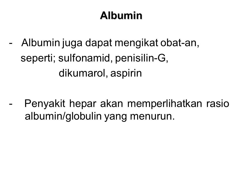 Albumin - Albumin juga dapat mengikat obat-an, seperti; sulfonamid, penisilin-G, dikumarol, aspirin - Penyakit hepar akan memperlihatkan rasio albumin/globulin yang menurun.