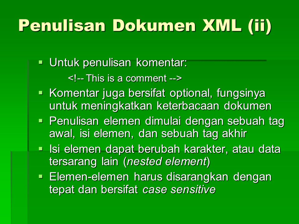Penulisan Dokumen XML (ii)  Untuk penulisan komentar:  Komentar juga bersifat optional, fungsinya untuk meningkatkan keterbacaan dokumen  Penulisan elemen dimulai dengan sebuah tag awal, isi elemen, dan sebuah tag akhir  Isi elemen dapat berubah karakter, atau data tersarang lain (nested element)  Elemen-elemen harus disarangkan dengan tepat dan bersifat case sensitive