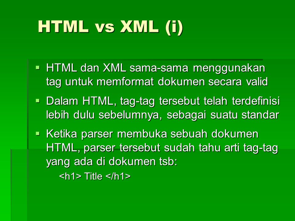 HTML vs XML (i)  HTML dan XML sama-sama menggunakan tag untuk memformat dokumen secara valid  Dalam HTML, tag-tag tersebut telah terdefinisi lebih dulu sebelumnya, sebagai suatu standar  Ketika parser membuka sebuah dokumen HTML, parser tersebut sudah tahu arti tag-tag yang ada di dokumen tsb: Title Title