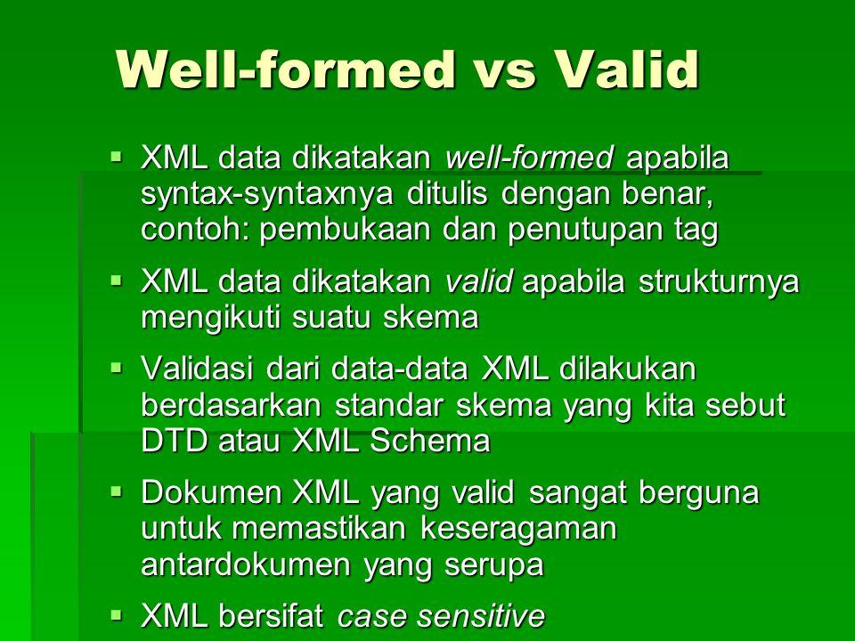 Well-formed vs Valid  XML data dikatakan well-formed apabila syntax-syntaxnya ditulis dengan benar, contoh: pembukaan dan penutupan tag  XML data dikatakan valid apabila strukturnya mengikuti suatu skema  Validasi dari data-data XML dilakukan berdasarkan standar skema yang kita sebut DTD atau XML Schema  Dokumen XML yang valid sangat berguna untuk memastikan keseragaman antardokumen yang serupa  XML bersifat case sensitive