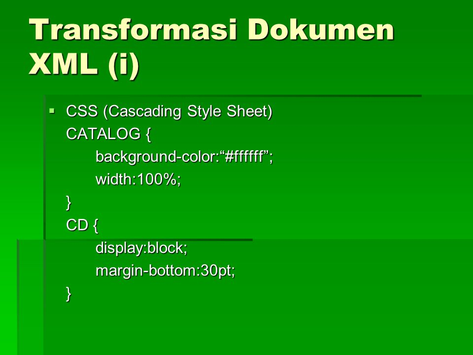 Transformasi Dokumen XML (i)  CSS (Cascading Style Sheet) CATALOG { background-color: #ffffff ;width:100%;} CD { display:block;margin-bottom:30pt;}