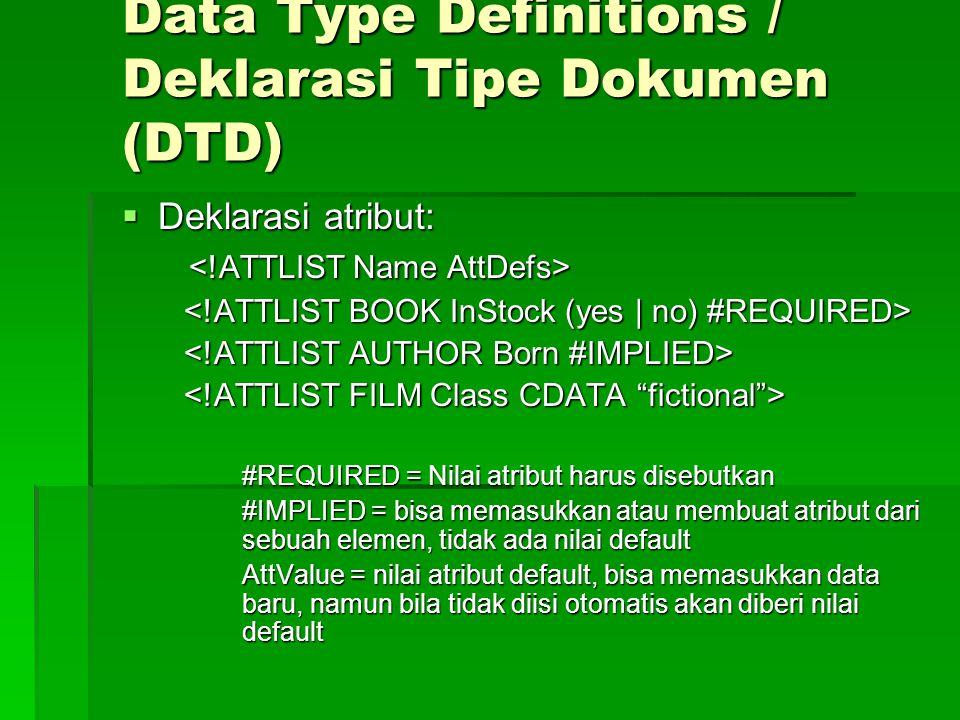 Data Type Definitions / Deklarasi Tipe Dokumen (DTD)  Deklarasi atribut: #REQUIRED = Nilai atribut harus disebutkan #IMPLIED = bisa memasukkan atau membuat atribut dari sebuah elemen, tidak ada nilai default AttValue = nilai atribut default, bisa memasukkan data baru, namun bila tidak diisi otomatis akan diberi nilai default