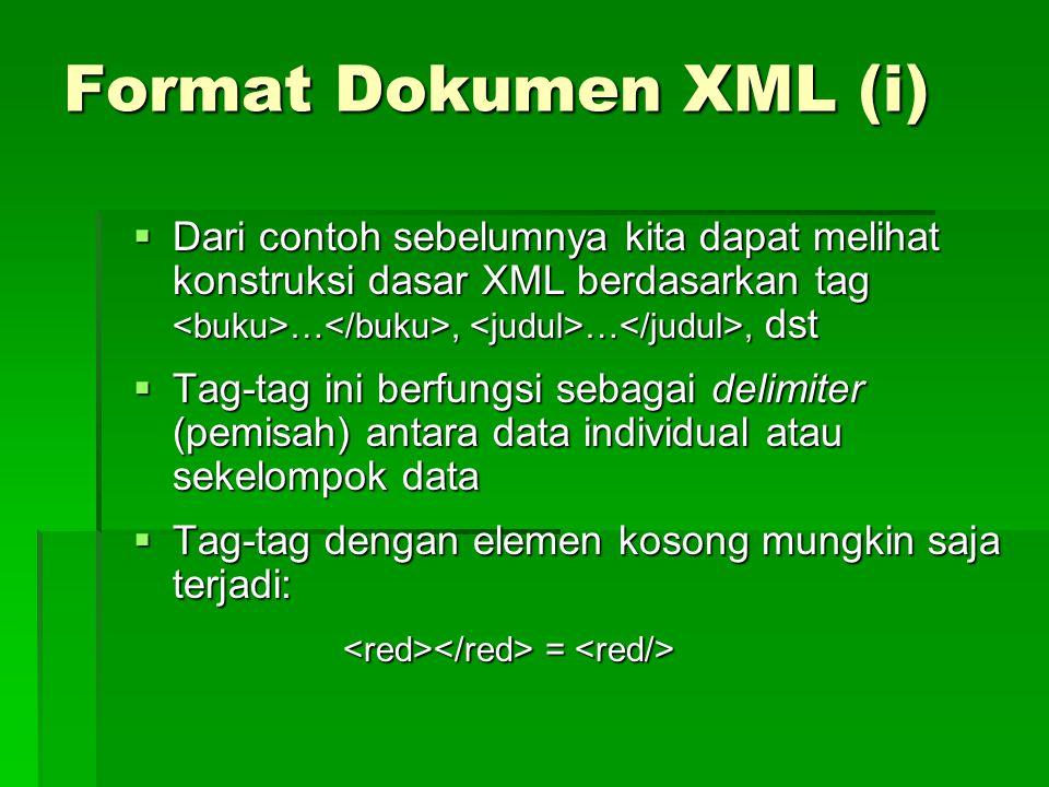 Format Dokumen XML (i)  Dari contoh sebelumnya kita dapat melihat konstruksi dasar XML berdasarkan tag …, …, dst  Tag-tag ini berfungsi sebagai delimiter (pemisah) antara data individual atau sekelompok data  Tag-tag dengan elemen kosong mungkin saja terjadi: = =