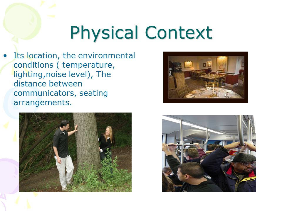 Physical Context Its location, the environmental conditions ( temperature, lighting,noise level), The distance between communicators, seating arrangem