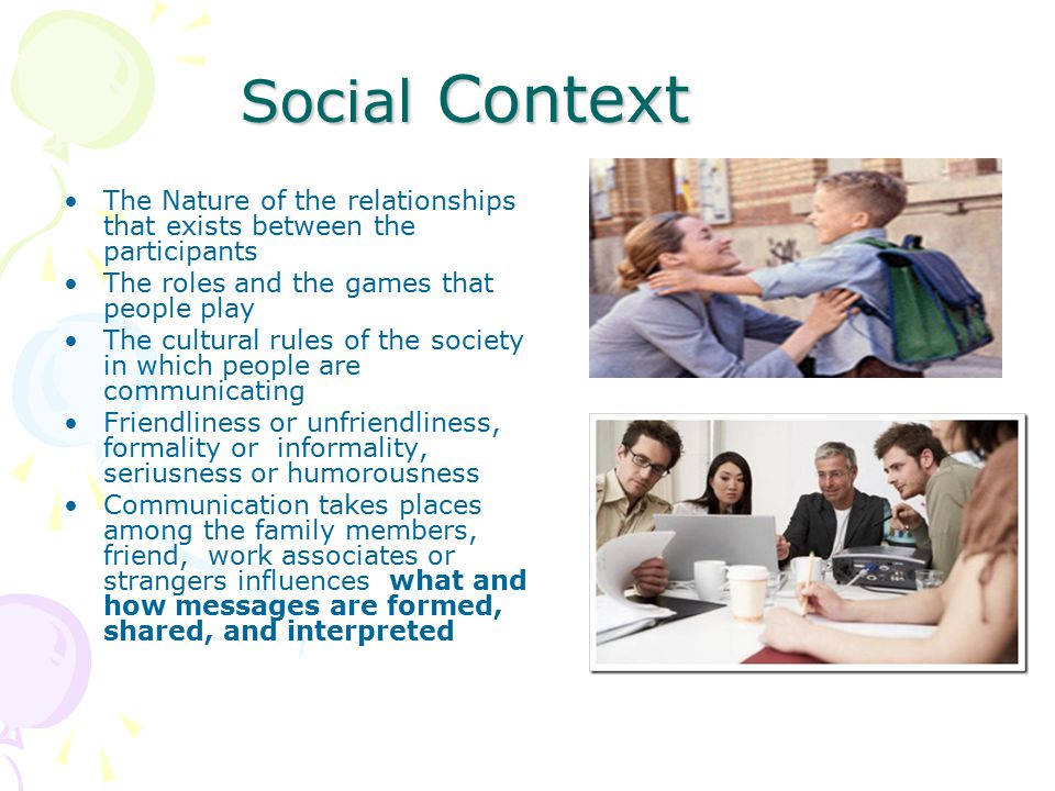 Social Context The Nature of the relationships that exists between the participants The roles and the games that people play The cultural rules of the