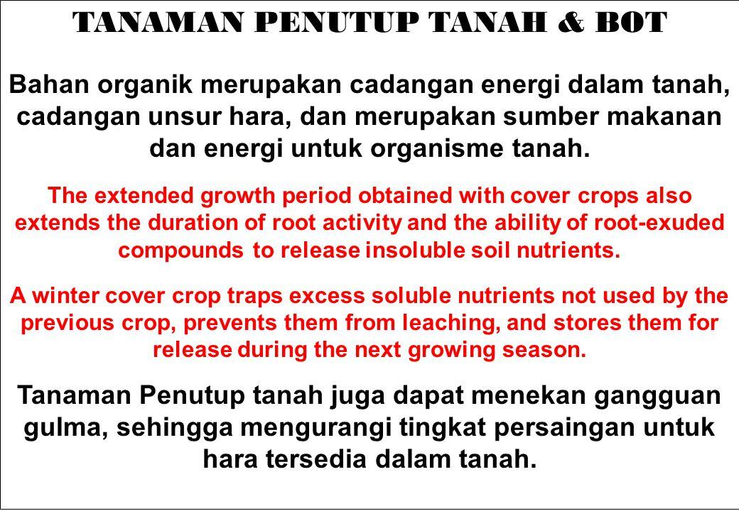 TANAMAN PENUTUP TANAH & BOT Bahan organik merupakan cadangan energi dalam tanah, cadangan unsur hara, dan merupakan sumber makanan dan energi untuk or