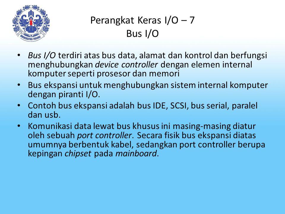 Perangkat Keras I/O – 7 Bus I/O Bus I/O terdiri atas bus data, alamat dan kontrol dan berfungsi menghubungkan device controller dengan elemen internal