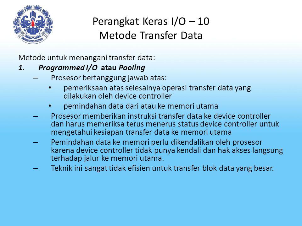 Perangkat Keras I/O – 10 Metode Transfer Data Metode untuk menangani transfer data: 1.Programmed I/O atau Pooling – Prosesor bertanggung jawab atas: p