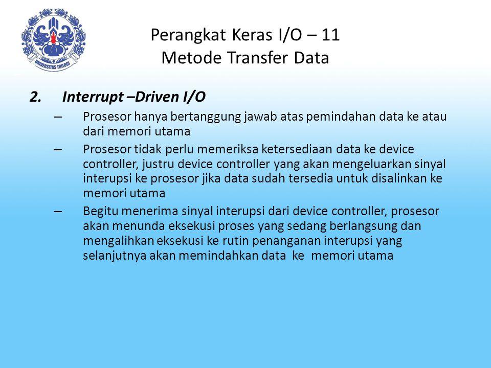 Perangkat Keras I/O – 11 Metode Transfer Data 2.Interrupt –Driven I/O – Prosesor hanya bertanggung jawab atas pemindahan data ke atau dari memori utam