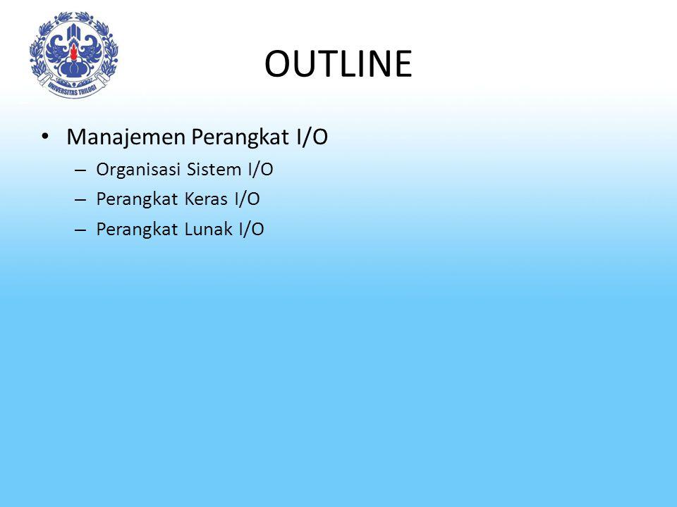 OUTLINE Manajemen Perangkat I/O – Organisasi Sistem I/O – Perangkat Keras I/O – Perangkat Lunak I/O