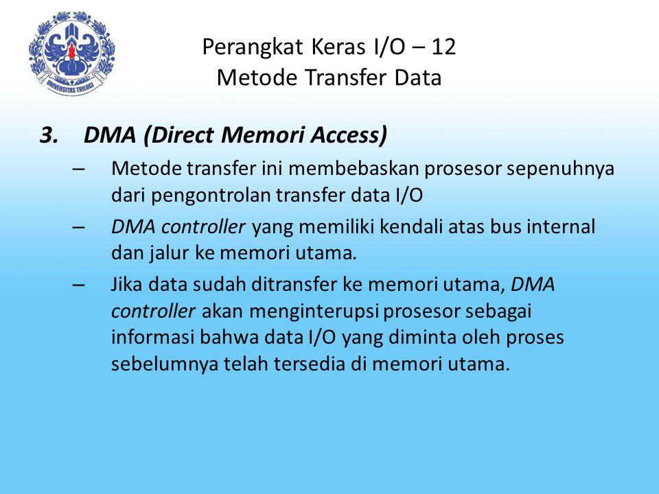 Perangkat Keras I/O – 12 Metode Transfer Data 3.DMA (Direct Memori Access) – Metode transfer ini membebaskan prosesor sepenuhnya dari pengontrolan tra
