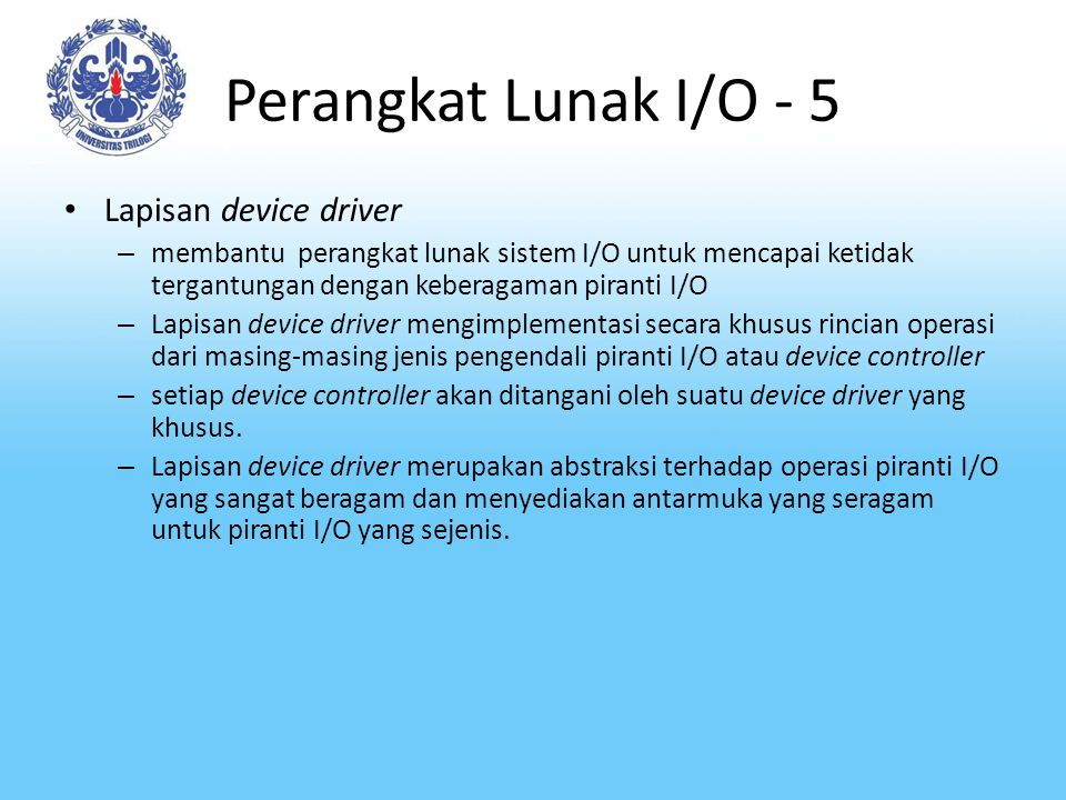 Perangkat Lunak I/O - 5 Lapisan device driver – membantu perangkat lunak sistem I/O untuk mencapai ketidak tergantungan dengan keberagaman piranti I/O