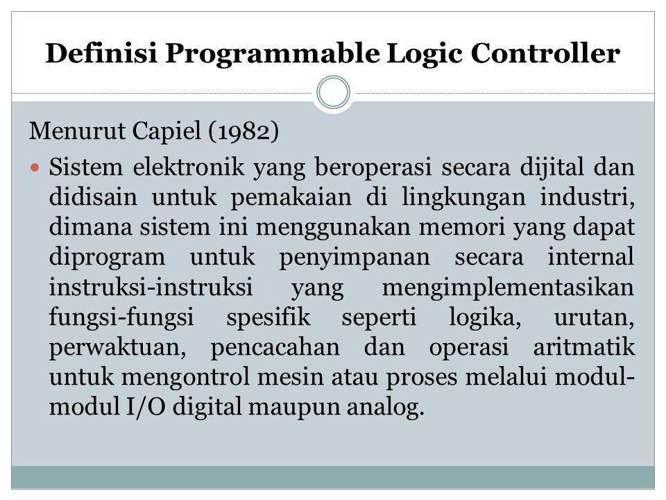 Definisi Programmable Logic Controller Menurut Capiel (1982) Sistem elektronik yang beroperasi secara dijital dan didisain untuk pemakaian di lingkungan industri, dimana sistem ini menggunakan memori yang dapat diprogram untuk penyimpanan secara internal instruksi-instruksi yang mengimplementasikan fungsi-fungsi spesifik seperti logika, urutan, perwaktuan, pencacahan dan operasi aritmatik untuk mengontrol mesin atau proses melalui modul- modul I/O digital maupun analog.