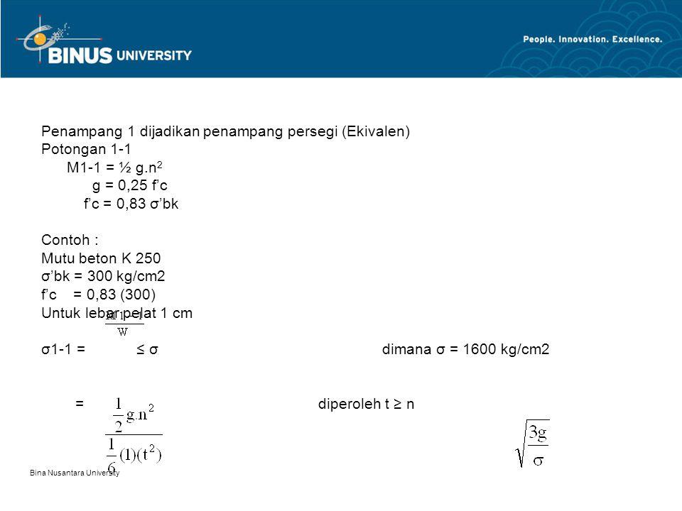 Bina Nusantara University Penampang 1 dijadikan penampang persegi (Ekivalen) Potongan 1-1 M1-1 = ½ g.n 2 g = 0,25 f'c f'c = 0,83 σ'bk Contoh : Mutu beton K 250 σ'bk = 300 kg/cm2 f'c = 0,83 (300) Untuk lebar pelat 1 cm σ1-1 = ≤ σ dimana σ = 1600 kg/cm2 = diperoleh t ≥ n