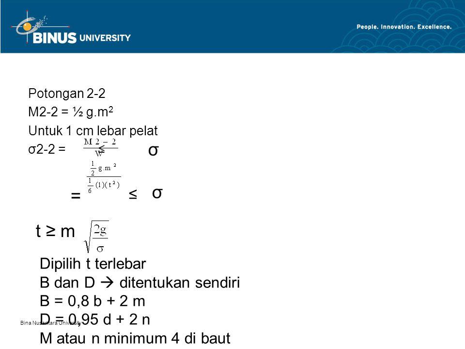 Bina Nusantara University Potongan 2-2 M2-2 = ½ g.m 2 Untuk 1 cm lebar pelat σ2-2 = ≤ σ = ≤ σ t ≥ m Dipilih t terlebar B dan D  ditentukan sendiri B = 0,8 b + 2 m D = 0,95 d + 2 n M atau n minimum 4 di baut