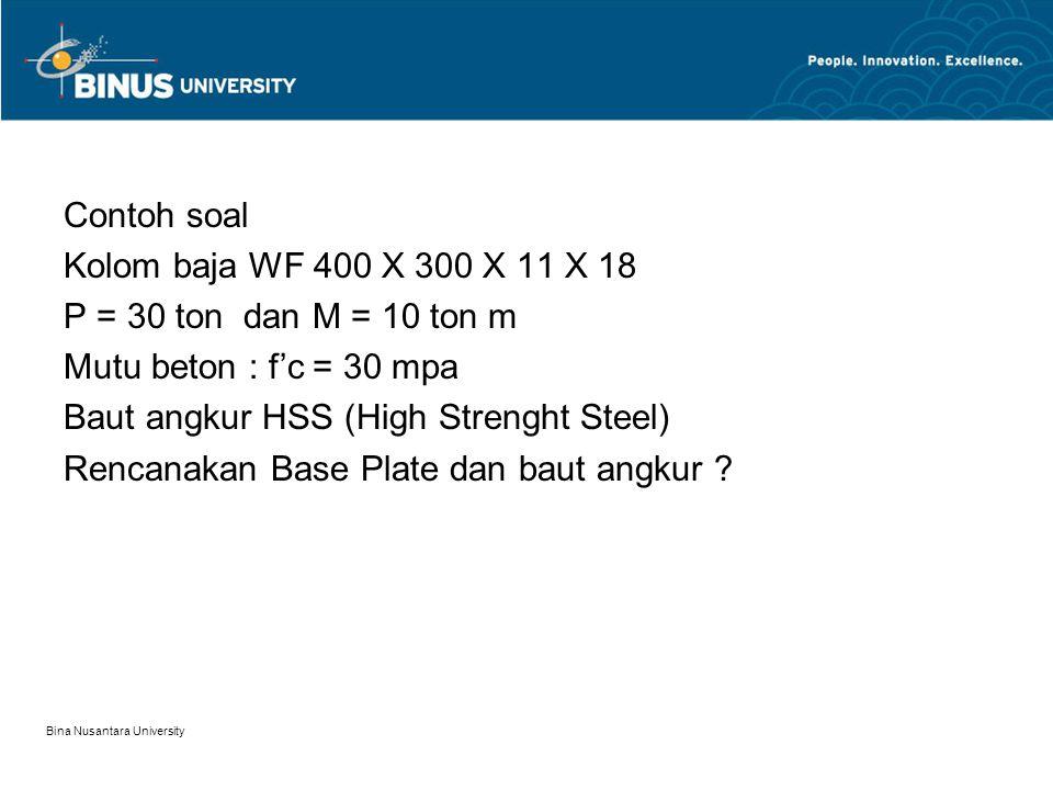 Bina Nusantara University Contoh soal Kolom baja WF 400 X 300 X 11 X 18 P = 30 ton dan M = 10 ton m Mutu beton : f'c = 30 mpa Baut angkur HSS (High Strenght Steel) Rencanakan Base Plate dan baut angkur ?