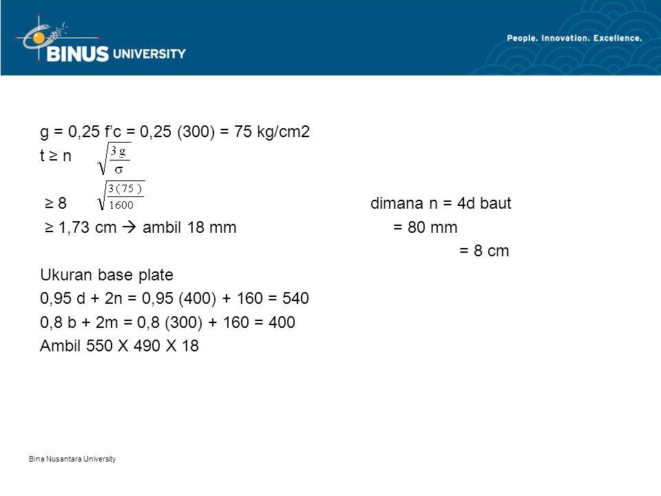 Bina Nusantara University g = 0,25 f'c = 0,25 (300) = 75 kg/cm2 t ≥ n ≥ 8dimana n = 4d baut ≥ 1,73 cm  ambil 18 mm = 80 mm = 8 cm Ukuran base plate 0,95 d + 2n = 0,95 (400) + 160 = 540 0,8 b + 2m = 0,8 (300) + 160 = 400 Ambil 550 X 490 X 18