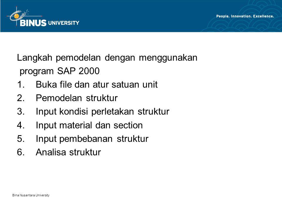 Bina Nusantara University Langkah pemodelan dengan menggunakan program SAP 2000 1.Buka file dan atur satuan unit 2.Pemodelan struktur 3.Input kondisi perletakan struktur 4.Input material dan section 5.Input pembebanan struktur 6.Analisa struktur