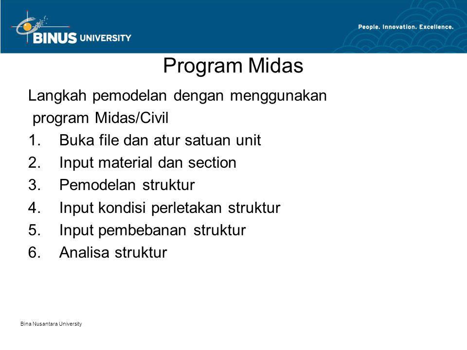 Bina Nusantara University Program Midas Langkah pemodelan dengan menggunakan program Midas/Civil 1.Buka file dan atur satuan unit 2.Input material dan section 3.Pemodelan struktur 4.Input kondisi perletakan struktur 5.Input pembebanan struktur 6.Analisa struktur