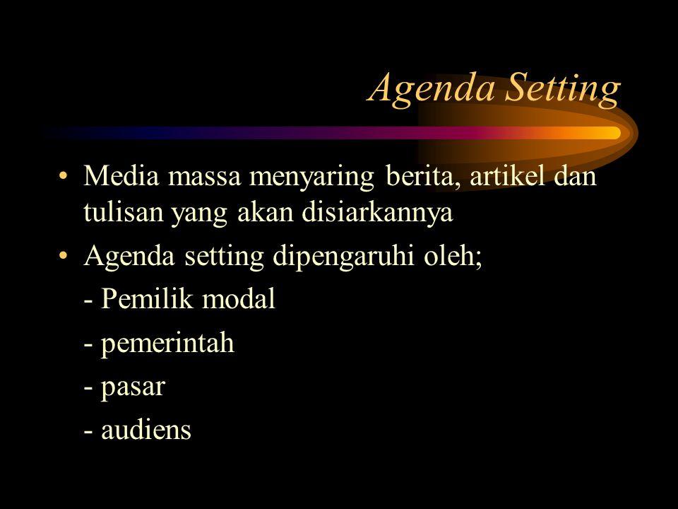 Agenda Setting Media massa menyaring berita, artikel dan tulisan yang akan disiarkannya Agenda setting dipengaruhi oleh; - Pemilik modal - pemerintah - pasar - audiens