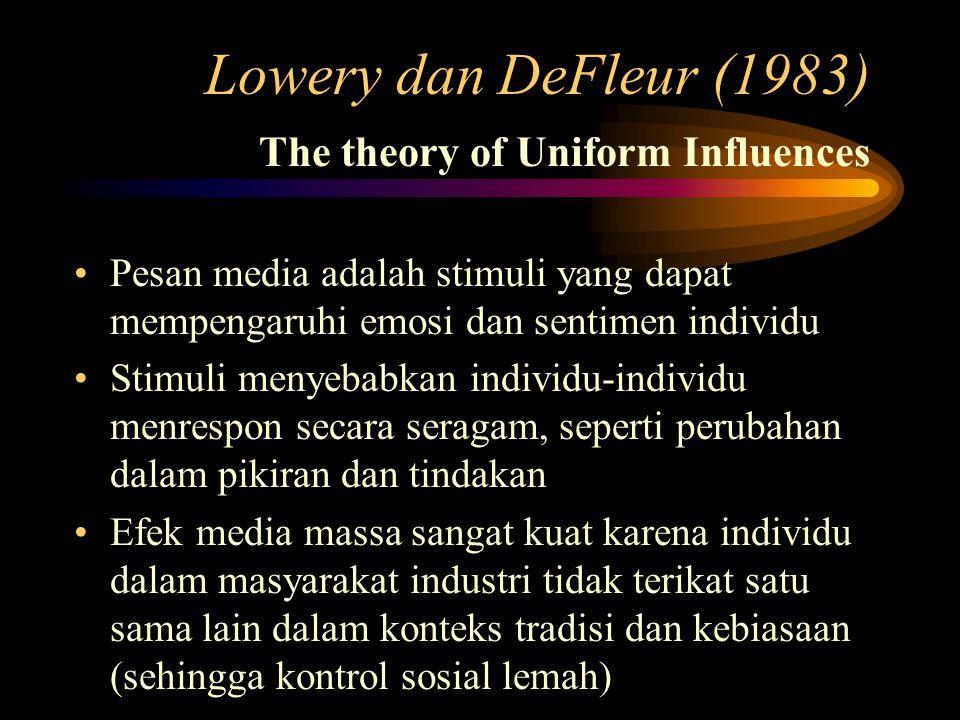Lowery dan DeFleur (1983) The theory of Uniform Influences Pesan media adalah stimuli yang dapat mempengaruhi emosi dan sentimen individu Stimuli menyebabkan individu-individu menrespon secara seragam, seperti perubahan dalam pikiran dan tindakan Efek media massa sangat kuat karena individu dalam masyarakat industri tidak terikat satu sama lain dalam konteks tradisi dan kebiasaan (sehingga kontrol sosial lemah)